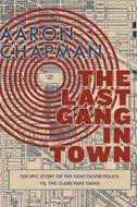 The Last Gang in Town: The Epic Story of the Vancouver Police vs. the Clark Park Gang by Aaron Chapman