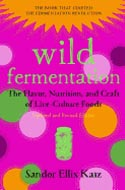 Wild Fermentation: The Flavor, Nutrition and Craft of Live-Culture Foods by Sandor Ellix Katz